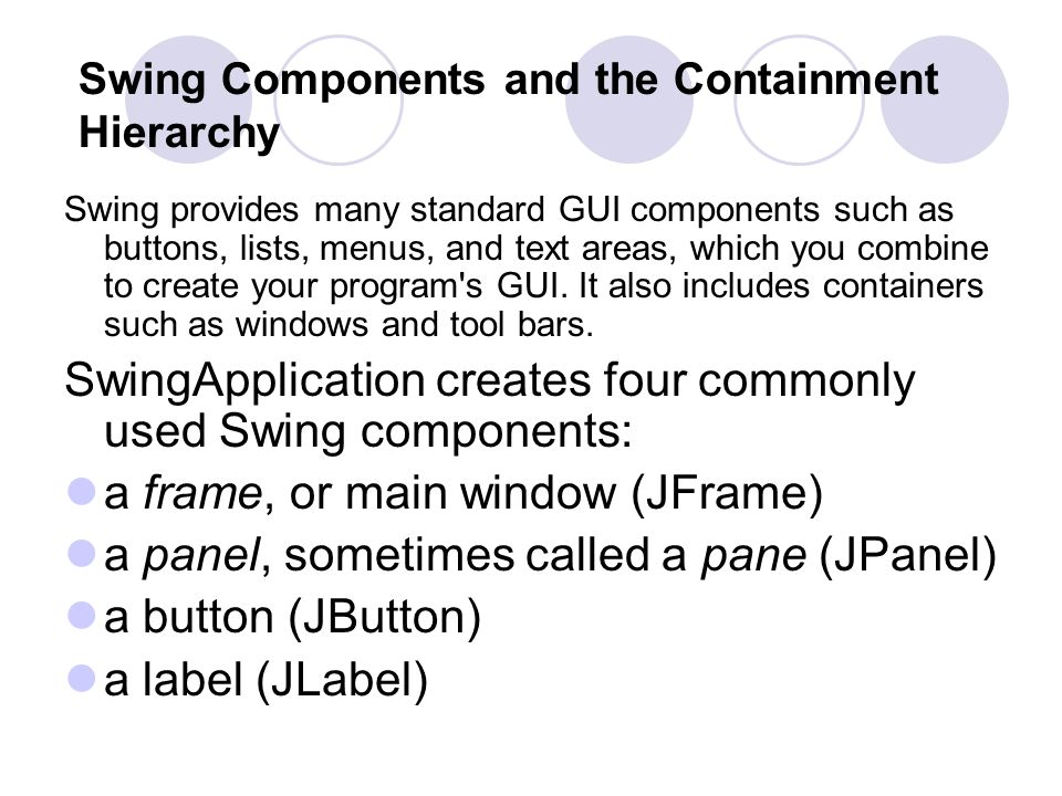 Swing Components and the Containment Hierarchy Swing provides many standard GUI components such as buttons, lists, menus, and text areas, which you combine to create your program s GUI.