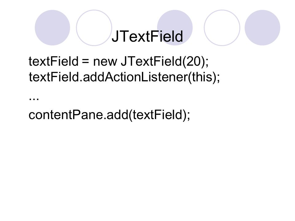 JTextField textField = new JTextField(20); textField.addActionListener(this);...