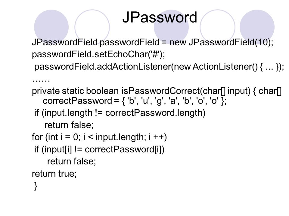 JPassword JPasswordField passwordField = new JPasswordField(10); passwordField.setEchoChar( # ); passwordField.addActionListener(new ActionListener() {...