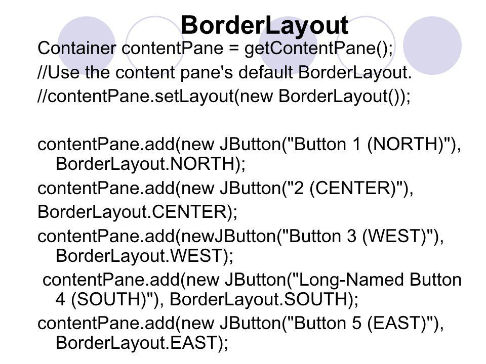BorderLayout Container contentPane = getContentPane(); //Use the content pane s default BorderLayout.