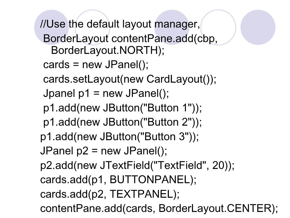 //Use the default layout manager, BorderLayout contentPane.add(cbp, BorderLayout.NORTH); cards = new JPanel(); cards.setLayout(new CardLayout()); Jpanel p1 = new JPanel(); p1.add(new JButton( Button 1 )); p1.add(new JButton( Button 2 )); p1.add(new JButton( Button 3 )); JPanel p2 = new JPanel(); p2.add(new JTextField( TextField , 20)); cards.add(p1, BUTTONPANEL); cards.add(p2, TEXTPANEL); contentPane.add(cards, BorderLayout.CENTER);