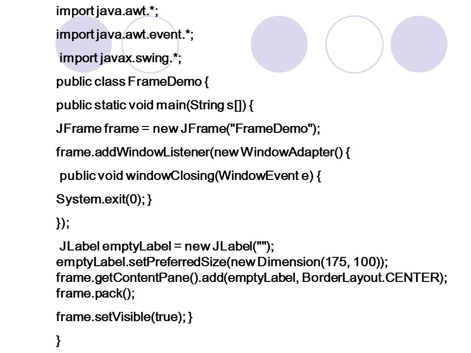 import java.awt.*; import java.awt.event.*; import javax.swing.*; public class FrameDemo { public static void main(String s[]) { JFrame frame = new JFrame( FrameDemo ); frame.addWindowListener(new WindowAdapter() { public void windowClosing(WindowEvent e) { System.exit(0); } }); JLabel emptyLabel = new JLabel( ); emptyLabel.setPreferredSize(new Dimension(175, 100)); frame.getContentPane().add(emptyLabel, BorderLayout.CENTER); frame.pack(); frame.setVisible(true); } }