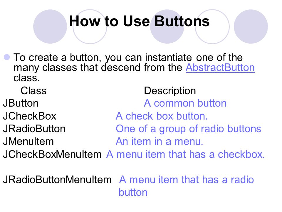 How to Use Buttons To create a button, you can instantiate one of the many classes that descend from the AbstractButton class.