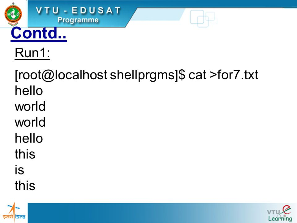 Contd.. Run1: [root@localhost shellprgms]$ cat >for7.txt hello world hello this is this