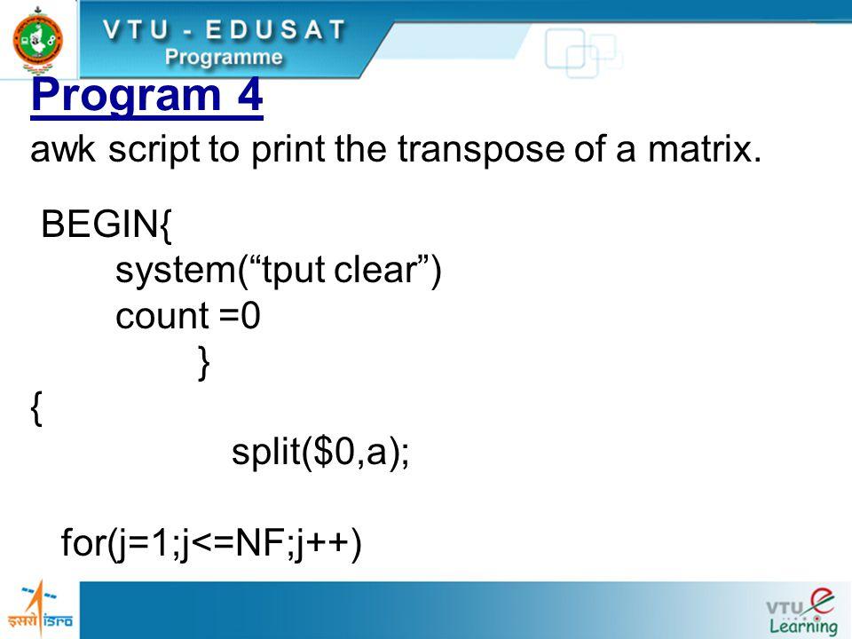 "Program 4 awk script to print the transpose of a matrix. BEGIN{ system(""tput clear"") count =0 } { split($0,a); for(j=1;j<=NF;j++)"