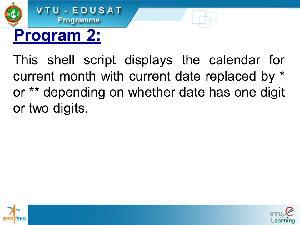 Program 2: This shell script displays the calendar for current month with current date replaced by * or ** depending on whether date has one digit or