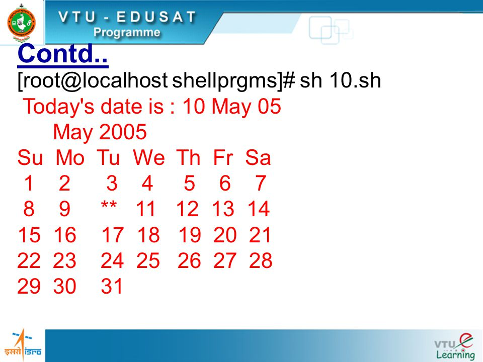 Contd.. [root@localhost shellprgms]# sh 10.sh Today's date is : 10 May 05 May 2005 Su Mo Tu We Th Fr Sa 1 2 3 4 5 6 7 8 9 ** 11 12 13 14 15 16 17 18 1
