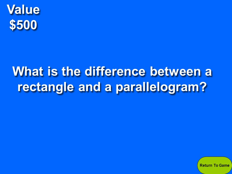 Value $500 A parallelogram does not have right angles, while a rectangle does.