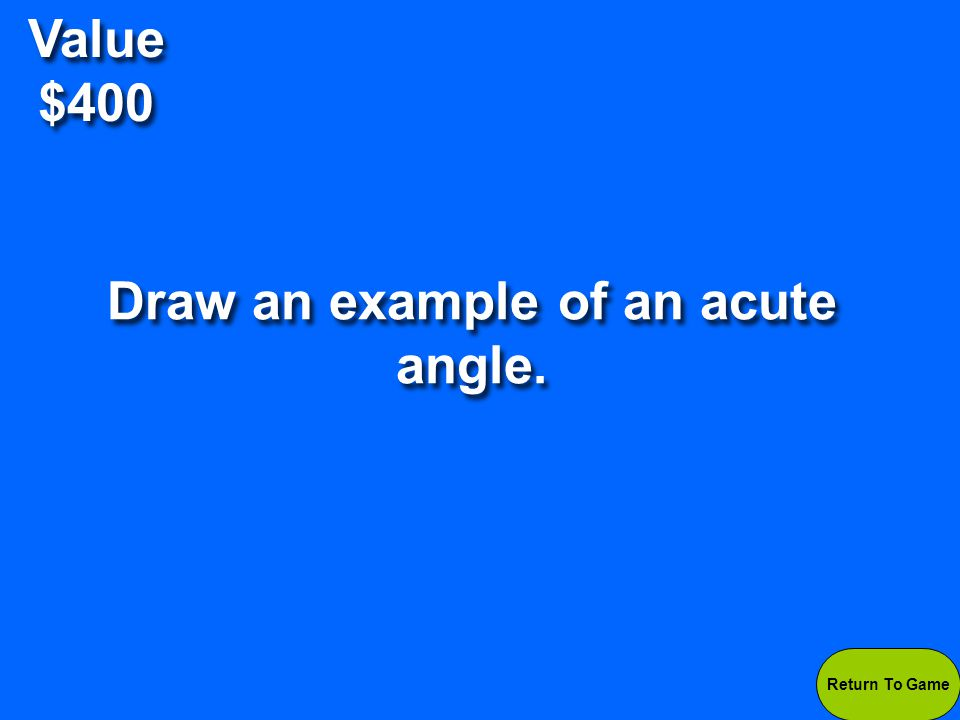 Value $400 Answers will vary- Look for angles that are smaller than 90 degrees.
