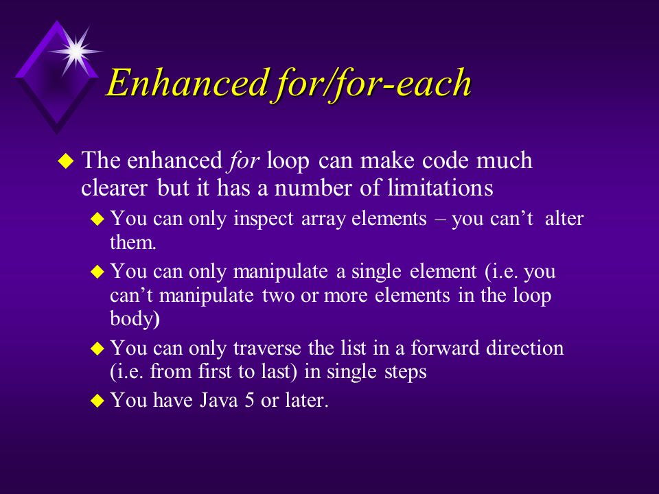 Enhanced for/for-each u The enhanced for loop can make code much clearer but it has a number of limitations u You can only inspect array elements – you can't alter them.