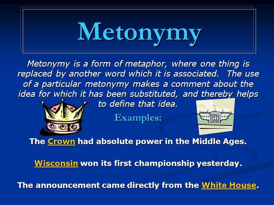 Metonymy Metonymy is a form of metaphor, where one thing is replaced by another word which it is associated. The use of a particular metonymy makes a