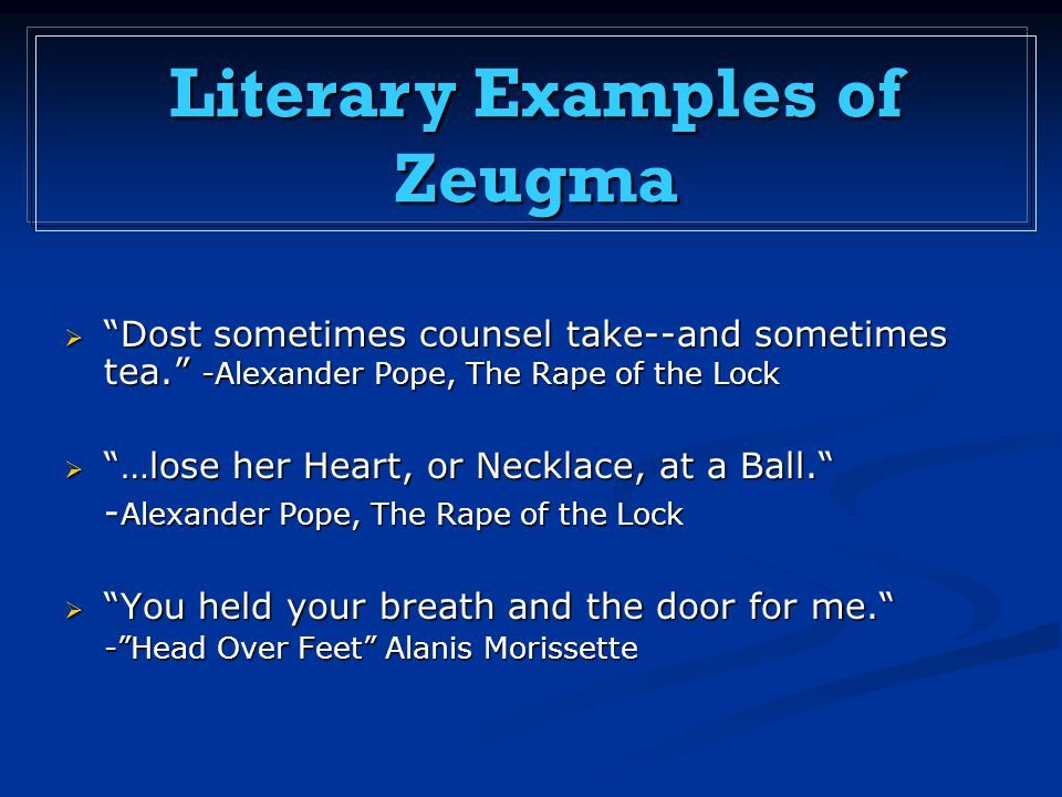  Dost sometimes counsel take--and sometimes tea. -Alexander Pope, The Rape of the Lock  …lose her Heart, or Necklace, at a Ball. - Alexander Pope, The Rape of the Lock  You held your breath and the door for me. - Head Over Feet Alanis Morissette Literary Examples of Zeugma