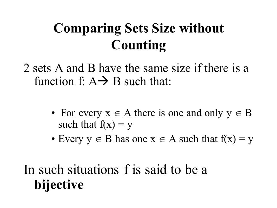 Comparing Sets Size without Counting 2 sets A and B have the same size if there is a function f: A  B such that: For every x  A there is one and only y  B such that f(x) = y Every y  B has one x  A such that f(x) = y In such situations f is said to be a bijective