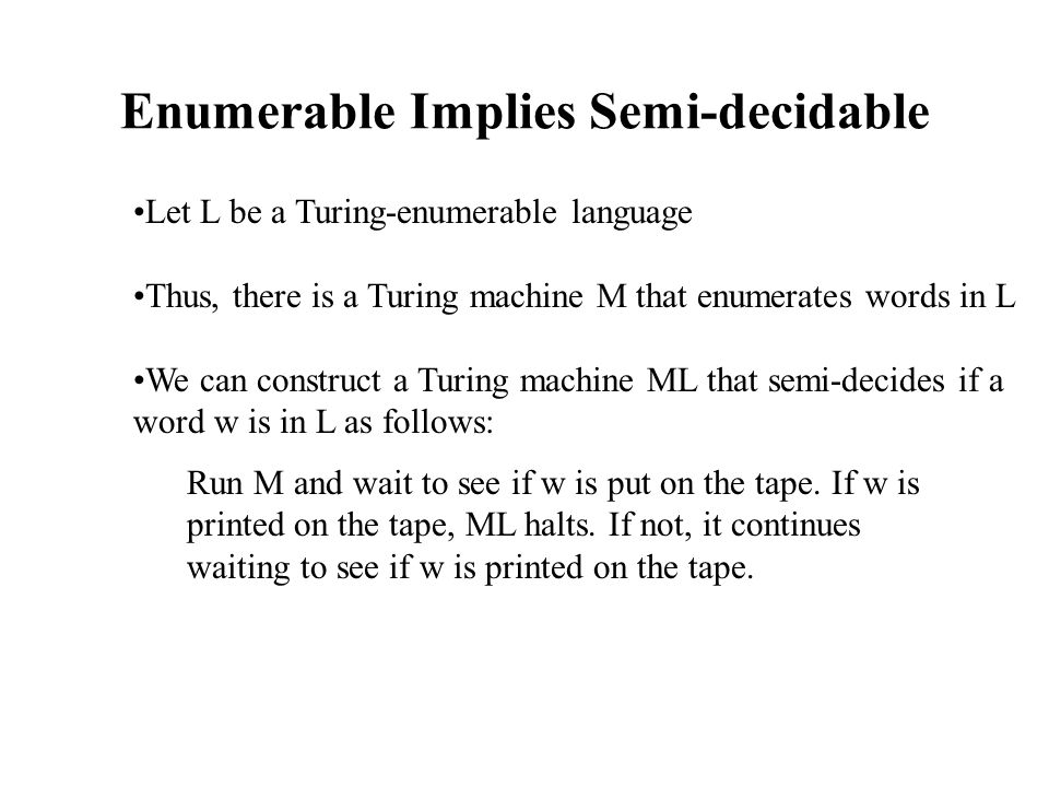 Decidable Implies Enumerable Let L be a language over the alphabet  If L is decidable there is a Turing Machine that decides M Let M* be the Turing machine that enumerates  * Construct a 3-tape Turing machine that enumerates L as follows:  M* will output words on the 2 nd tape  Every time M* outputs a word w, it is copied in the 3 rd tape, where M checks if w is in L  If w is in L it is appended to the end of the 1 st tape
