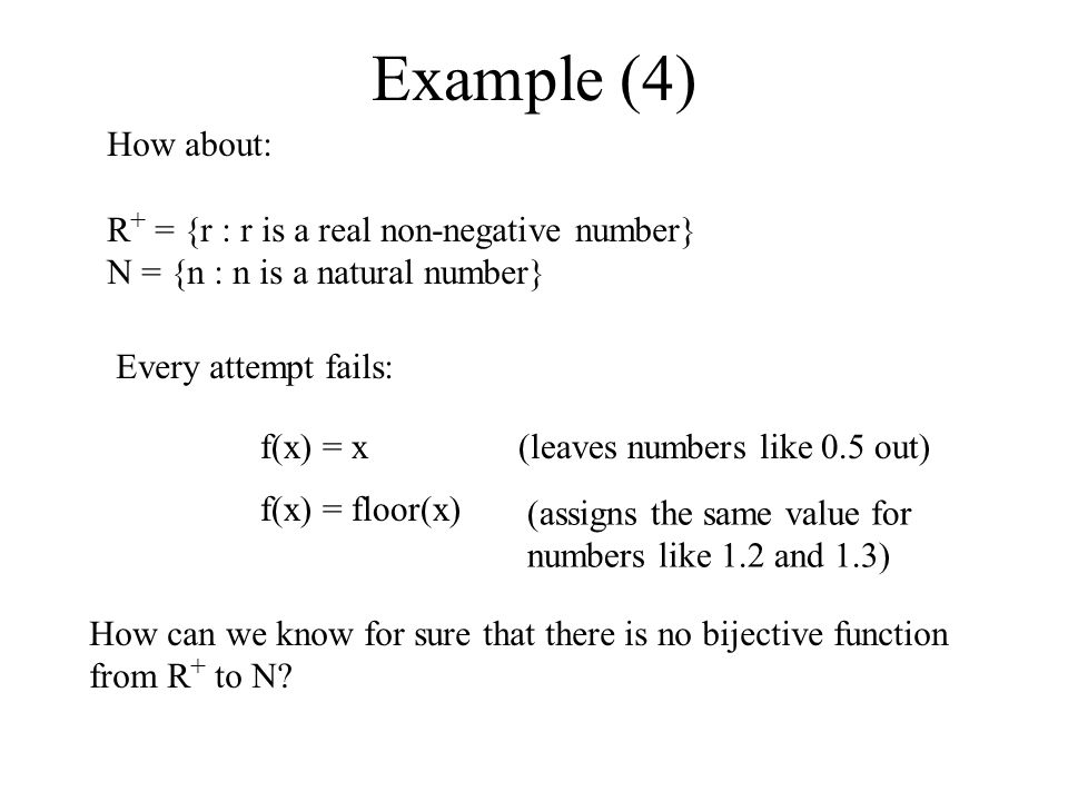 Example (4) How about: R + = {r : r is a real non-negative number} N = {n : n is a natural number} Every attempt fails: f(x) = x(leaves numbers like 0.5 out) f(x) = floor(x) (assigns the same value for numbers like 1.2 and 1.3) How can we know for sure that there is no bijective function from R + to N?
