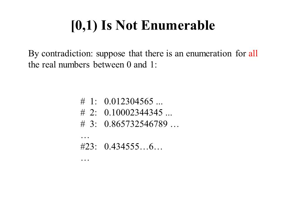 Enumerability (2) The set of all rational numbers: {p/q : p, q are natural numbers} is enumerable: 1 2 3 4 5 … q … 1 1/1 1/2 1/3 1/4 1/5 … 1/q … 2 2/1 2/2 2/3 2/4 2/5 … 2/q … 3 3/1 … 4 4/1 … 5 5/1 … 5/q … … p p/1 … p/q … … Enumeration: 1/1, 1/2, 2/1, 1/3, 2/2, 3/1, 1/4, …, p/q, … Note: you could easily write a program in C++ that outputs this enumeration (and runs forever)
