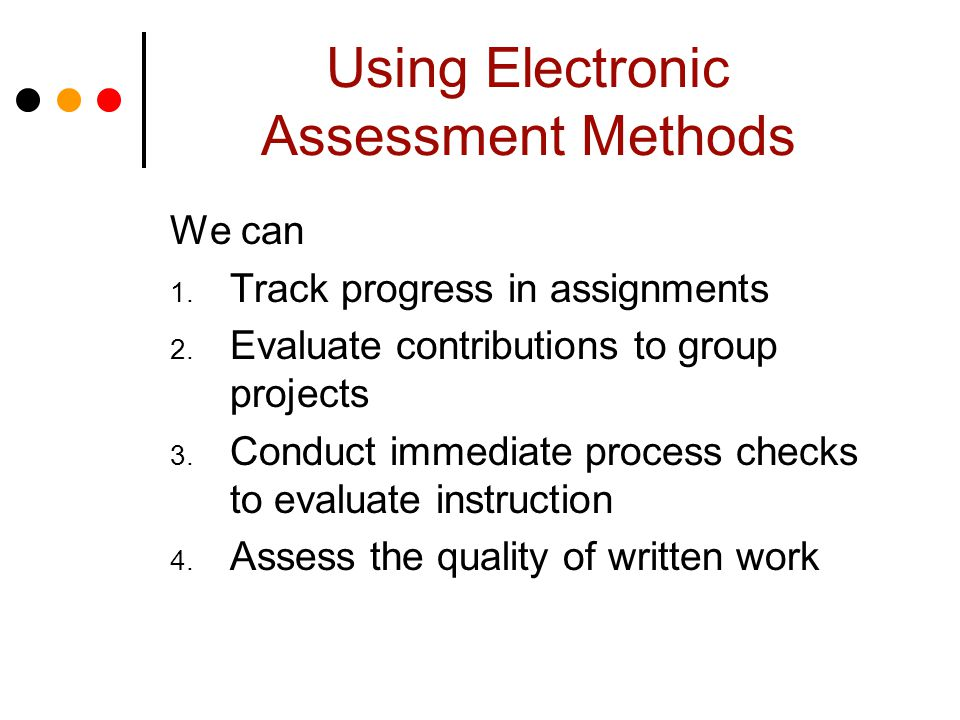 Using Electronic Assessment Methods We can 1. Track progress in assignments 2.