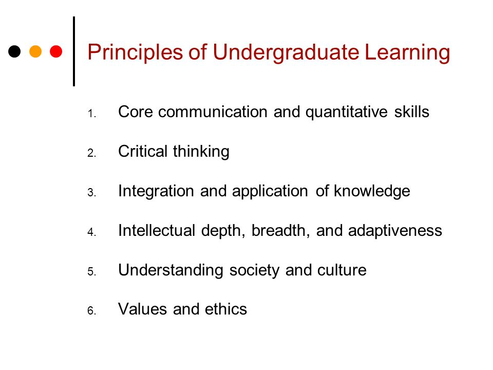 Principles of Undergraduate Learning 1. Core communication and quantitative skills 2.