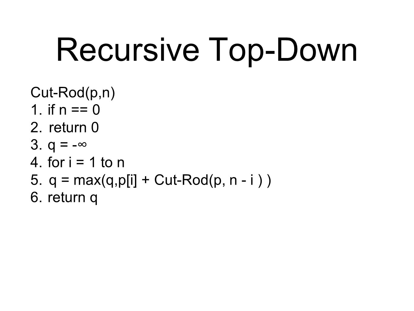 Recursive Top-Down Cut-Rod(p,n) 1.if n == 0 2.return 0 3.q = -∞ 4.for i = 1 to n 5.q = max(q,p[i] + Cut-Rod(p, n - i ) ) 6.return q
