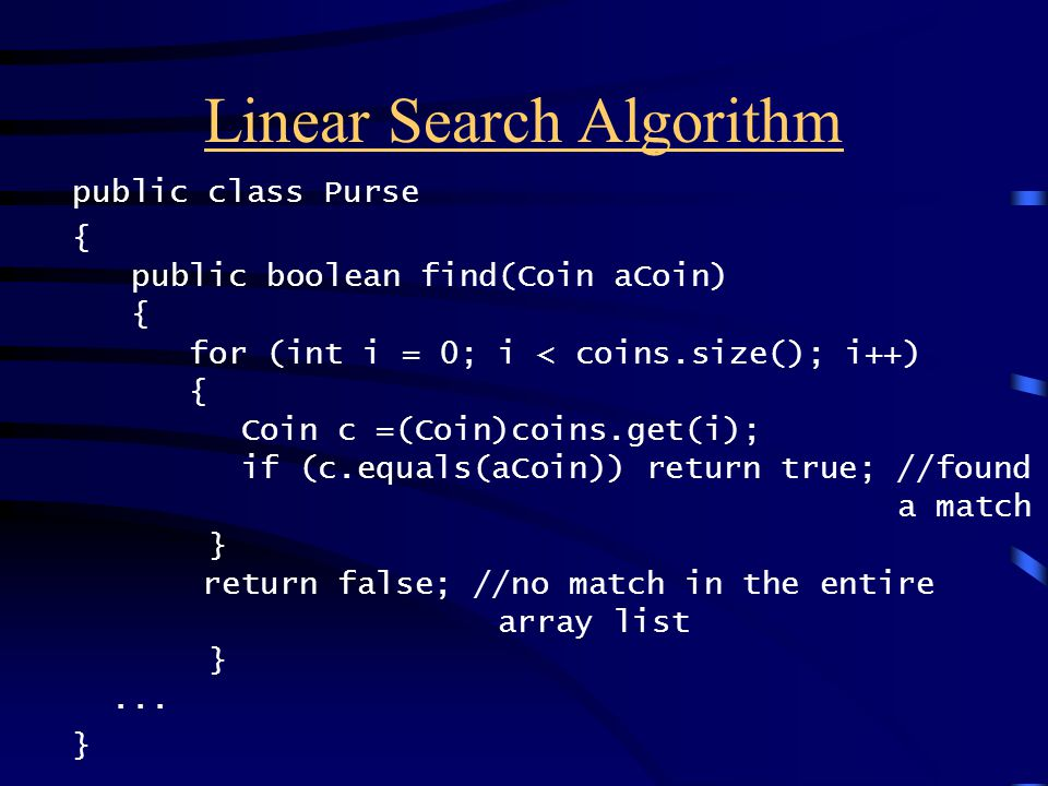 Linear Search Algorithm public class Purse { public boolean find(Coin aCoin) { for (int i = 0; i < coins.size(); i++) { Coin c =(Coin)coins.get(i); if (c.equals(aCoin)) return true; //found a match } return false; //no match in the entire array list }...