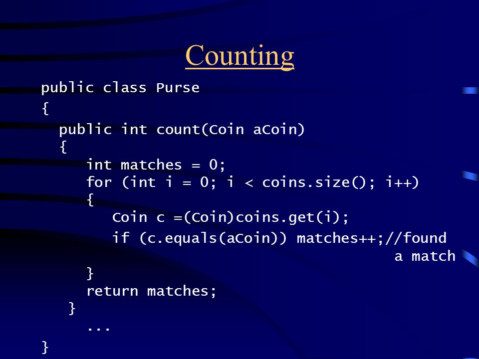 Counting public class Purse { public int count(Coin aCoin) { int matches = 0; for (int i = 0; i < coins.size(); i++) { Coin c =(Coin)coins.get(i); if (c.equals(aCoin)) matches++;//found a match } return matches; }...