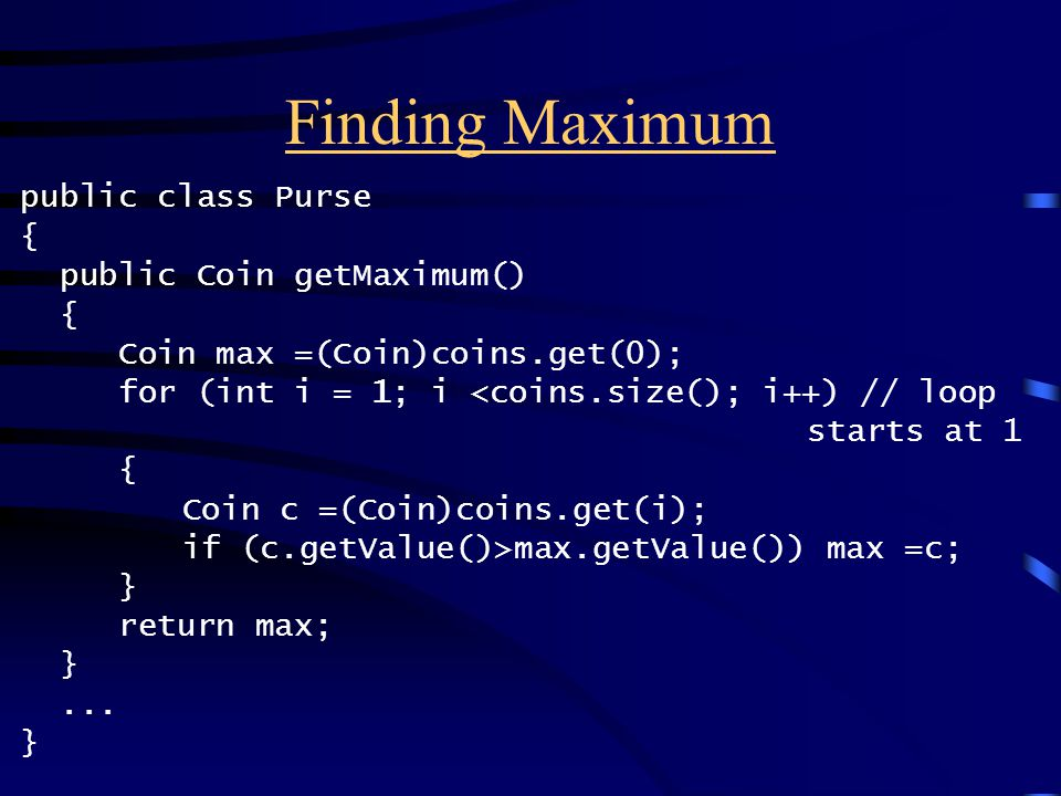 Finding Maximum public class Purse { public Coin getMaximum() { Coin max =(Coin)coins.get(0); for (int i = 1; i max.getValue()) max =c; } return max; }...