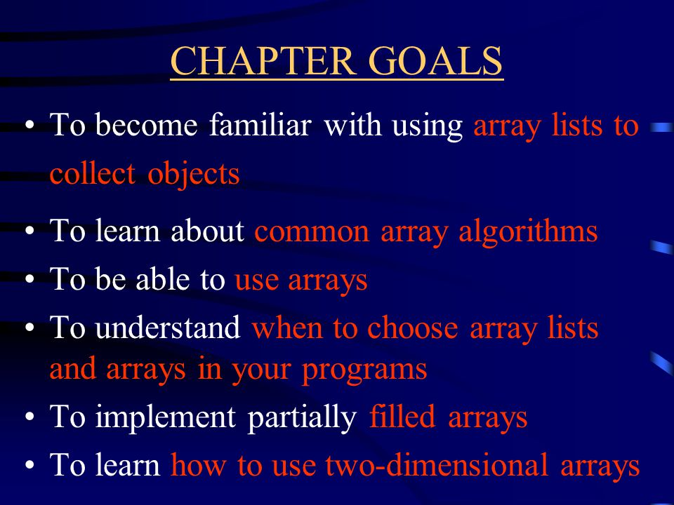 CHAPTER GOALS To become familiar with using array lists to collect objects To learn about common array algorithms To be able to use arrays To understand when to choose array lists and arrays in your programs To implement partially filled arrays To learn how to use two-dimensional arrays