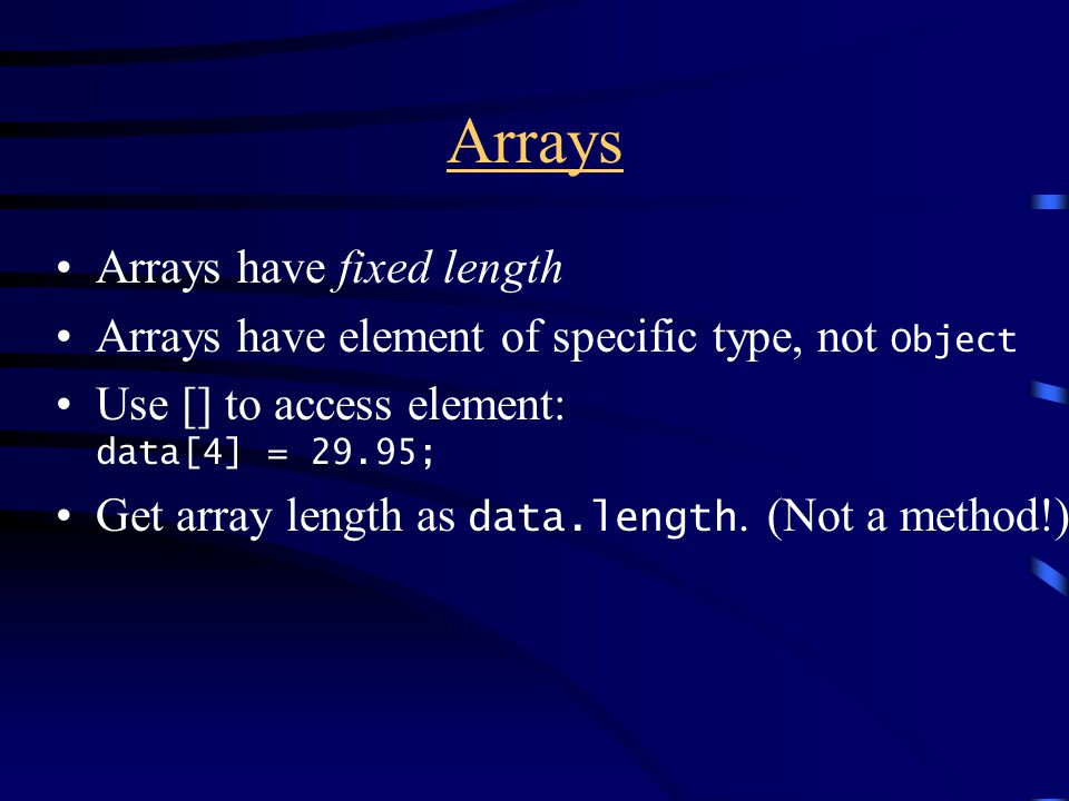 Arrays Arrays have fixed length Arrays have element of specific type, not Object Use [] to access element: data[4] = 29.95; Get array length as data.length.