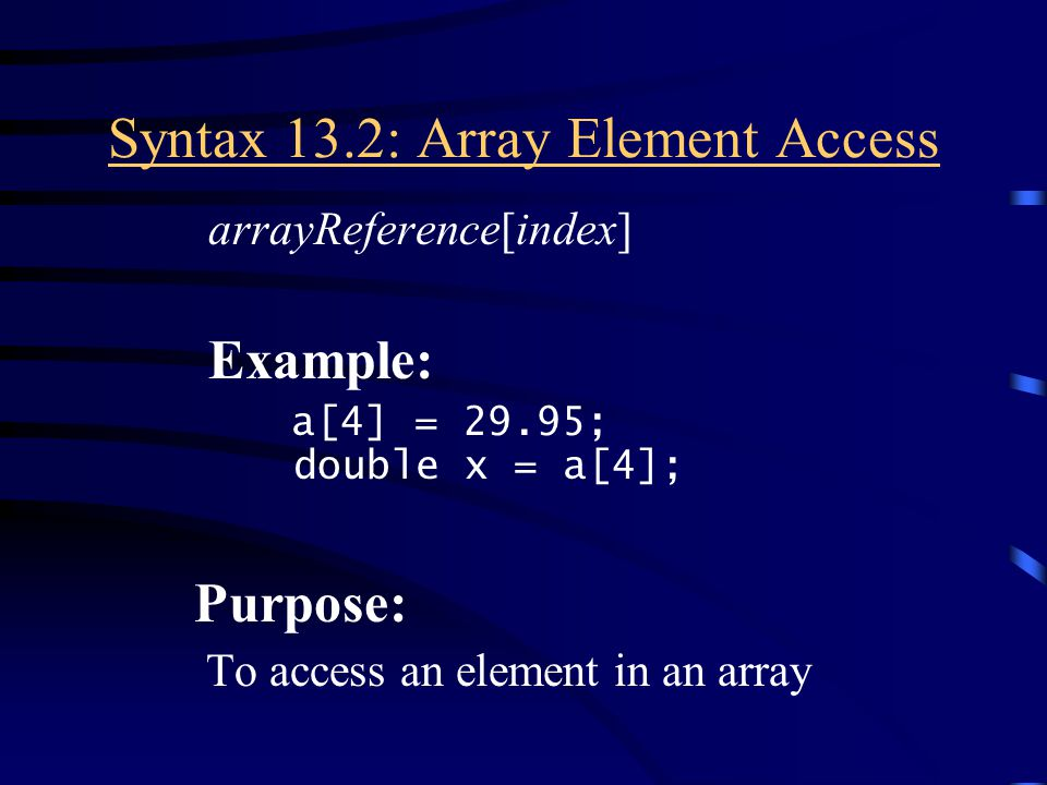 Syntax 13.2: Array Element Access arrayReference[index] Example: a[4] = 29.95; double x = a[4]; Purpose: To access an element in an array