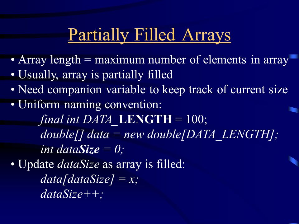 Partially Filled Arrays Array length = maximum number of elements in array Usually, array is partially filled Need companion variable to keep track of current size Uniform naming convention: final int DATA_LENGTH = 100; double[] data = new double[DATA_LENGTH]; int dataSize = 0; Update dataSize as array is filled: data[dataSize] = x; dataSize++;