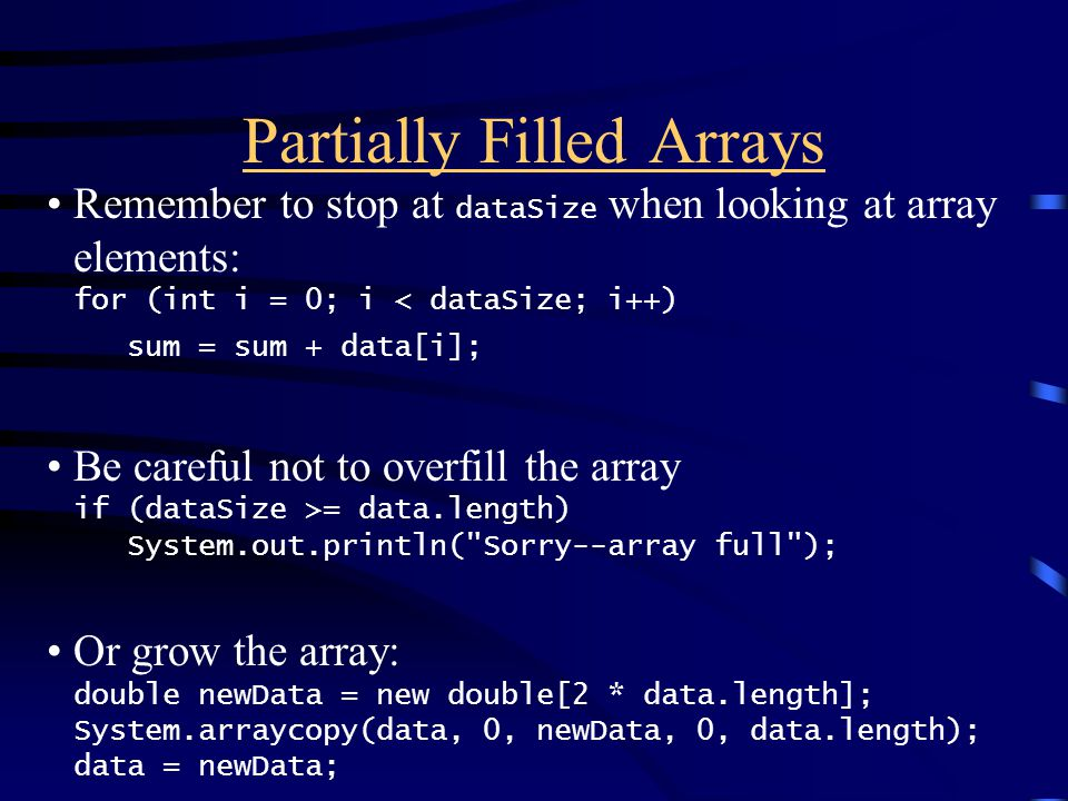 Remember to stop at dataSize when looking at array elements: for (int i = 0; i < dataSize; i++) sum = sum + data[i]; Be careful not to overfill the array if (dataSize >= data.length) System.out.println( Sorry--array full ); Or grow the array: double newData = new double[2 * data.length]; System.arraycopy(data, 0, newData, 0, data.length); data = newData;