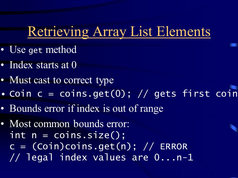 Retrieving Array List Elements Use get method Index starts at 0 Must cast to correct type Coin c = coins.get(0); // gets first coin Bounds error if index is out of range Most common bounds error: int n = coins.size(); c = (Coin)coins.get(n); // ERROR // legal index values are 0...n-1