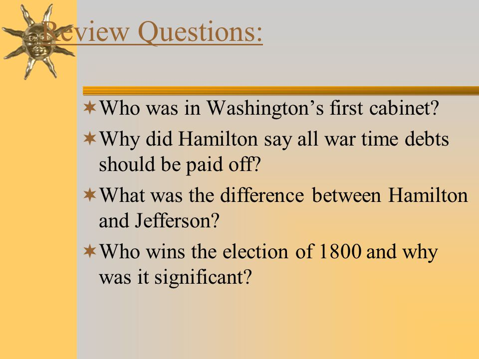 Review Questions:  Who was in Washington's first cabinet.