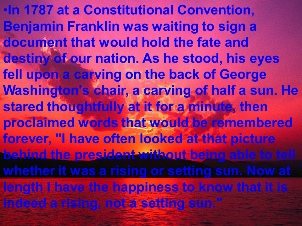 In 1787 at a Constitutional Convention, Benjamin Franklin was waiting to sign a document that would hold the fate and destiny of our nation.