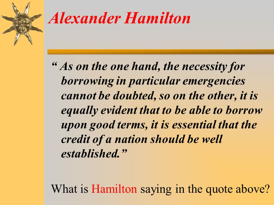 Alexander Hamilton As on the one hand, the necessity for borrowing in particular emergencies cannot be doubted, so on the other, it is equally evident that to be able to borrow upon good terms, it is essential that the credit of a nation should be well established. What is Hamilton saying in the quote above?