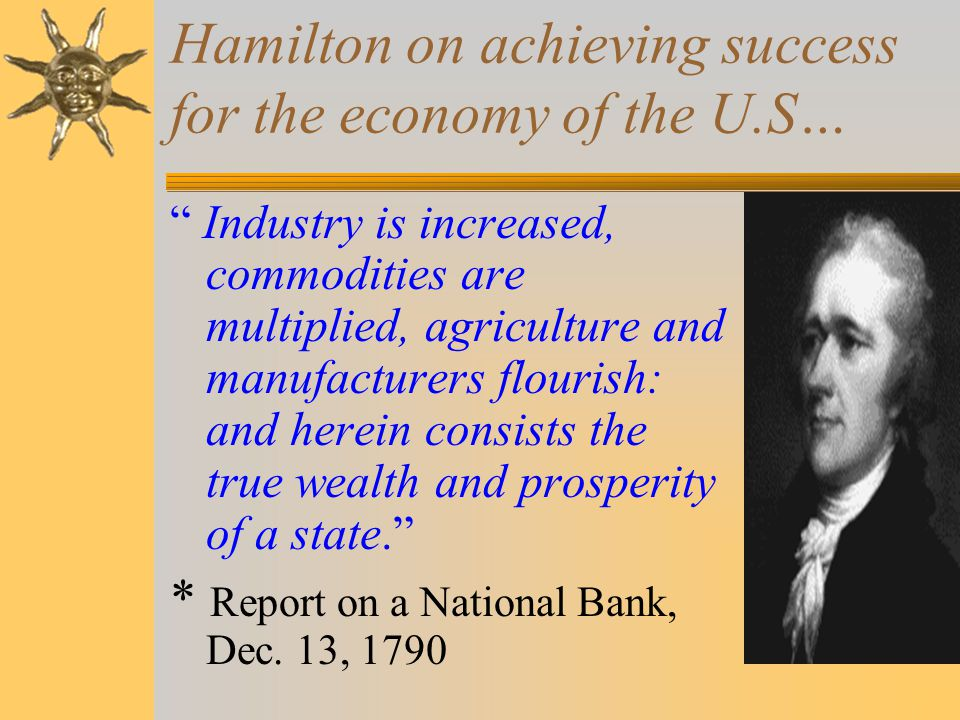 Hamilton on achieving success for the economy of the U.S… Industry is increased, commodities are multiplied, agriculture and manufacturers flourish: and herein consists the true wealth and prosperity of a state. * Report on a National Bank, Dec.