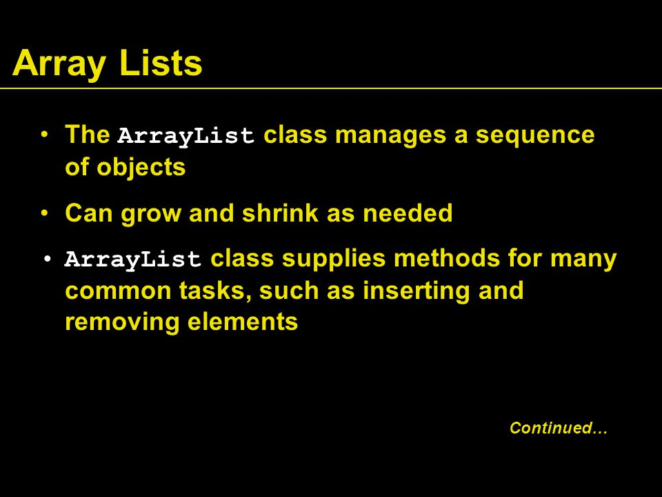 Array Lists The ArrayList class manages a sequence of objects Can grow and shrink as needed ArrayList class supplies methods for many common tasks, such as inserting and removing elements Continued…