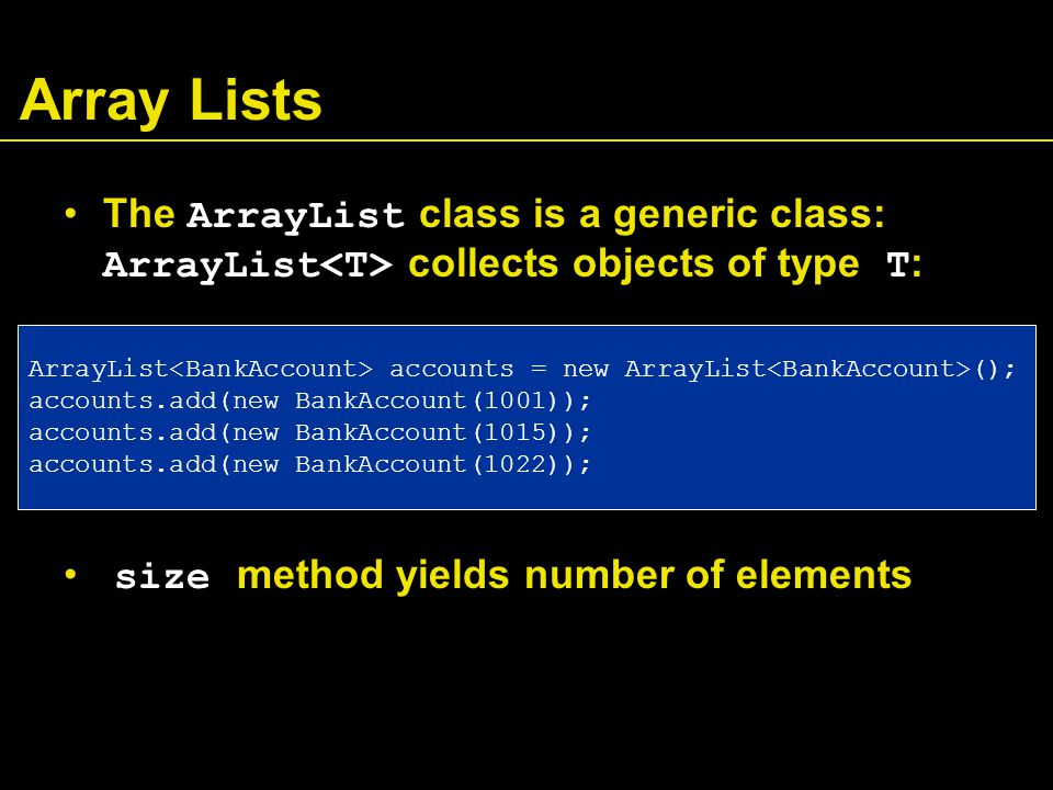 Array Lists The ArrayList class is a generic class: ArrayList collects objects of type T : size method yields number of elements ArrayList accounts = new ArrayList (); accounts.add(new BankAccount(1001)); accounts.add(new BankAccount(1015)); accounts.add(new BankAccount(1022));