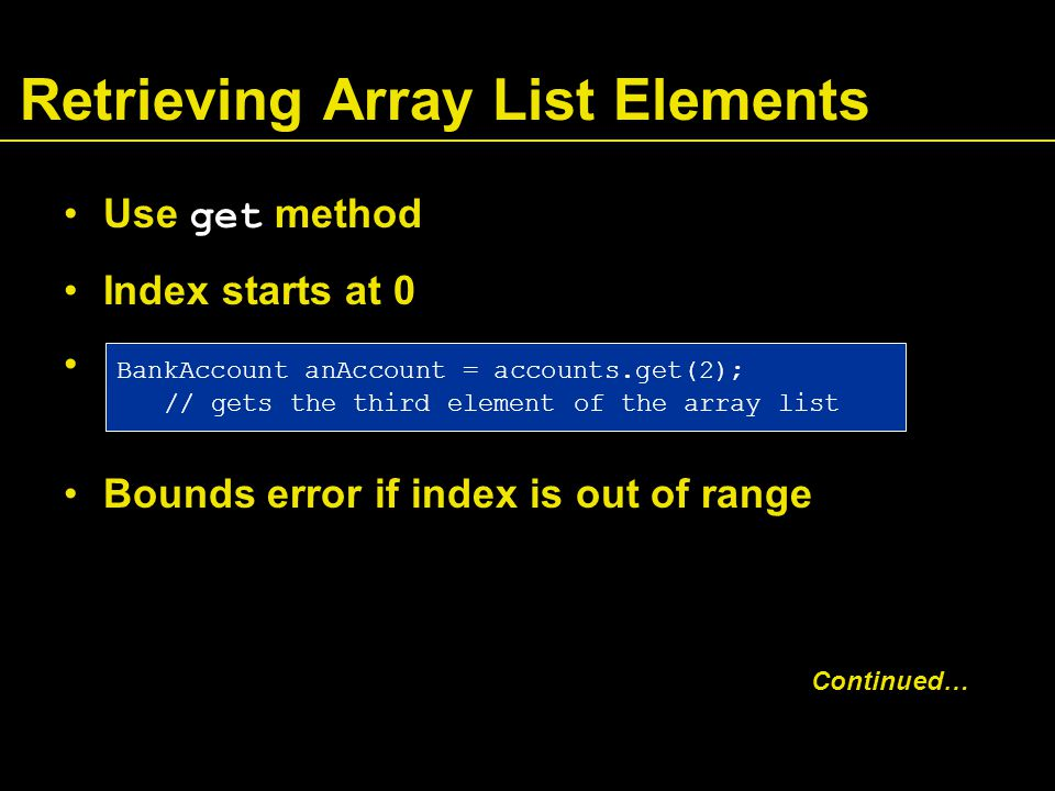 Retrieving Array List Elements Use get method Index starts at 0 Bounds error if index is out of range BankAccount anAccount = accounts.get(2); // gets the third element of the array list Continued…
