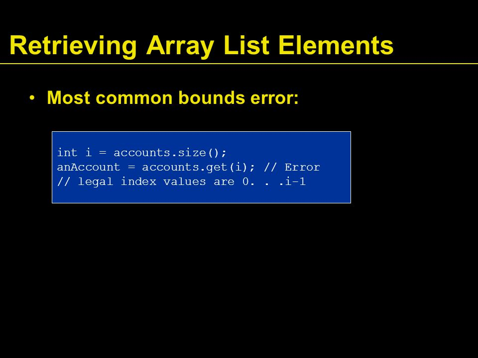 Retrieving Array List Elements Most common bounds error: int i = accounts.size(); anAccount = accounts.get(i); // Error // legal index values are 0...i-1