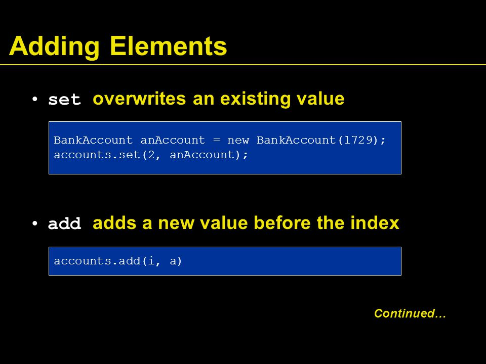 Adding Elements set overwrites an existing value add adds a new value before the index Continued… BankAccount anAccount = new BankAccount(1729); accounts.set(2, anAccount); accounts.add(i, a)