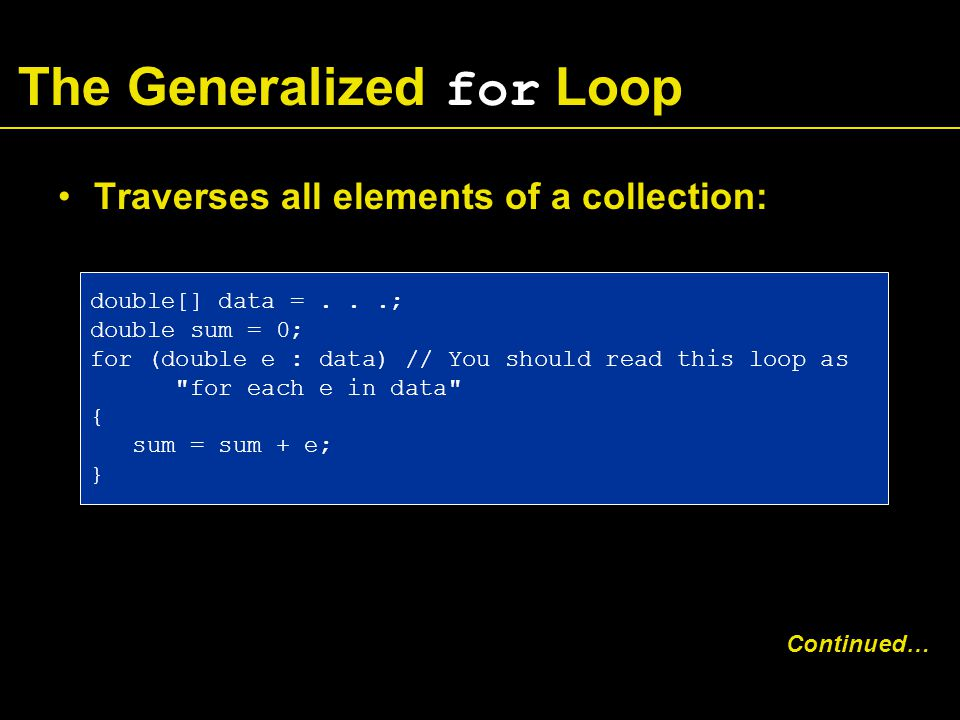 The Generalized for Loop Traverses all elements of a collection: Continued… double[] data =...; double sum = 0; for (double e : data) // You should read this loop as for each e in data { sum = sum + e; }