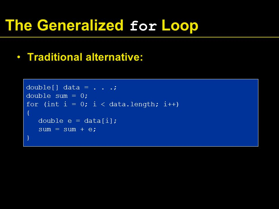 The Generalized for Loop Traditional alternative: double[] data =...; double sum = 0; for (int i = 0; i < data.length; i++) { double e = data[i]; sum = sum + e; }