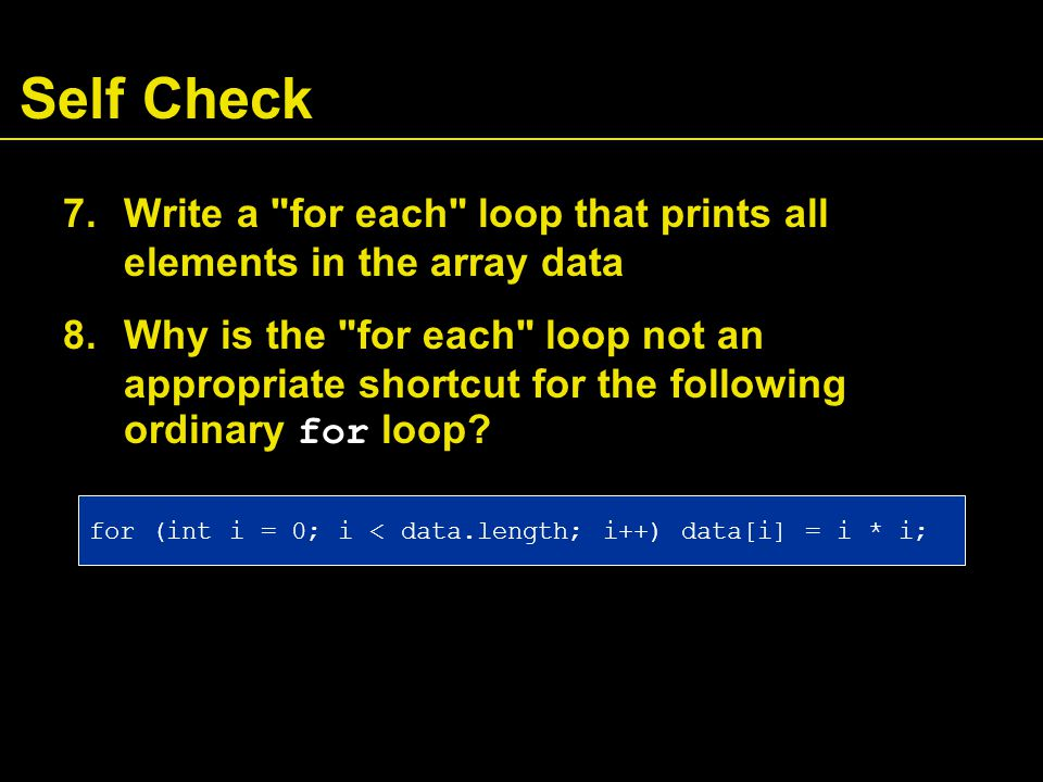 Self Check 7.Write a for each loop that prints all elements in the array data 8.Why is the for each loop not an appropriate shortcut for the following ordinary for loop.
