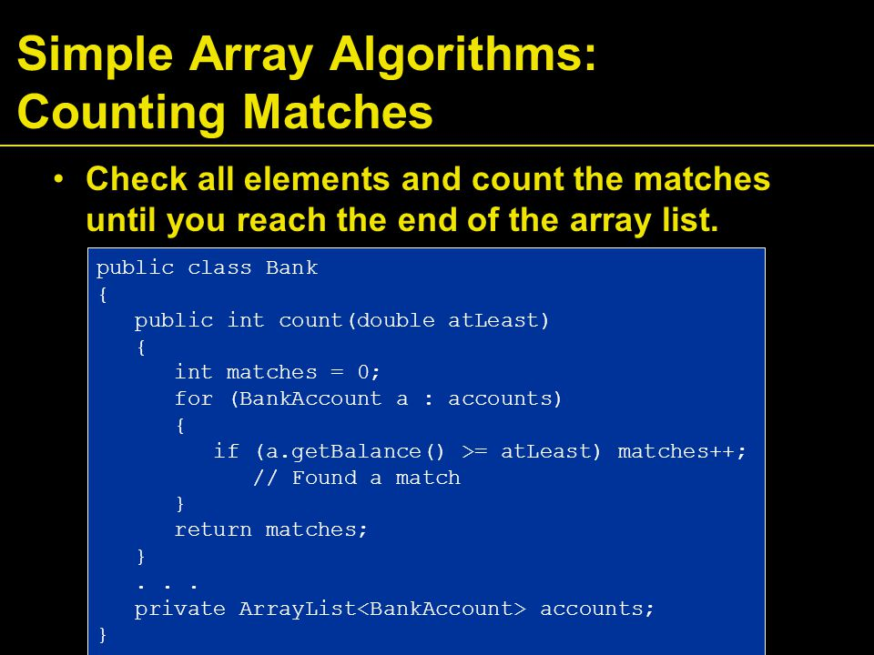 Simple Array Algorithms: Counting Matches Check all elements and count the matches until you reach the end of the array list.