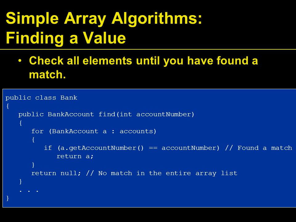 Simple Array Algorithms: Finding a Value Check all elements until you have found a match.