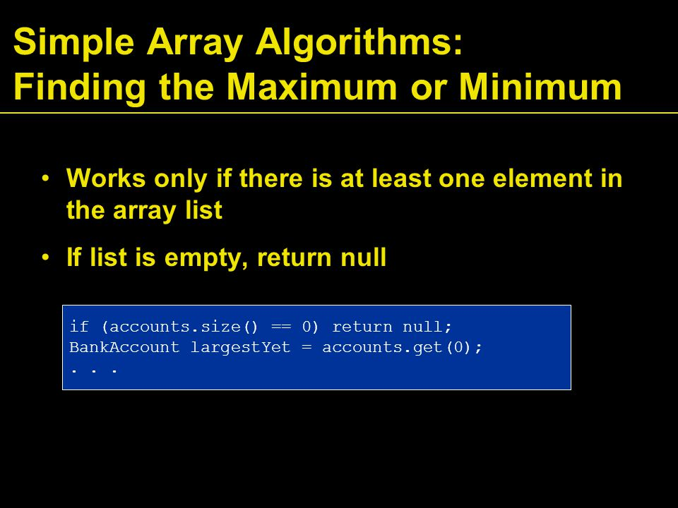 Simple Array Algorithms: Finding the Maximum or Minimum Works only if there is at least one element in the array list If list is empty, return null if (accounts.size() == 0) return null; BankAccount largestYet = accounts.get(0);...