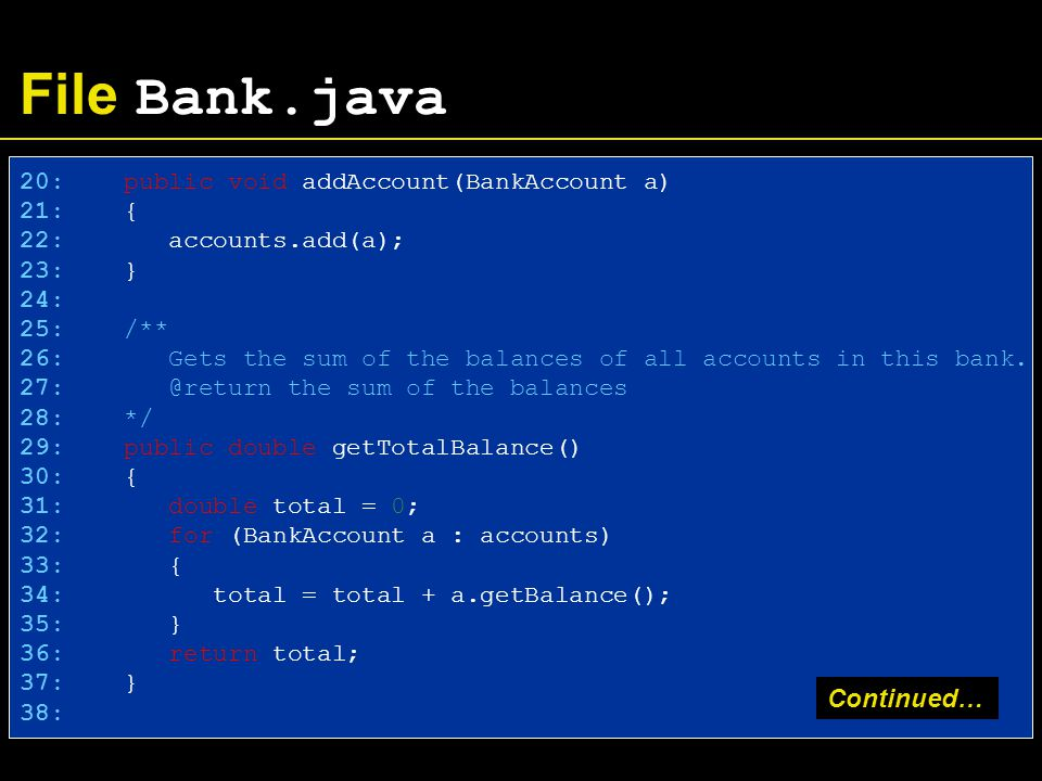 File Bank.java 20: public void addAccount(BankAccount a) 21: { 22: accounts.add(a); 23: } 24: 25: /** 26: Gets the sum of the balances of all accounts in this bank.