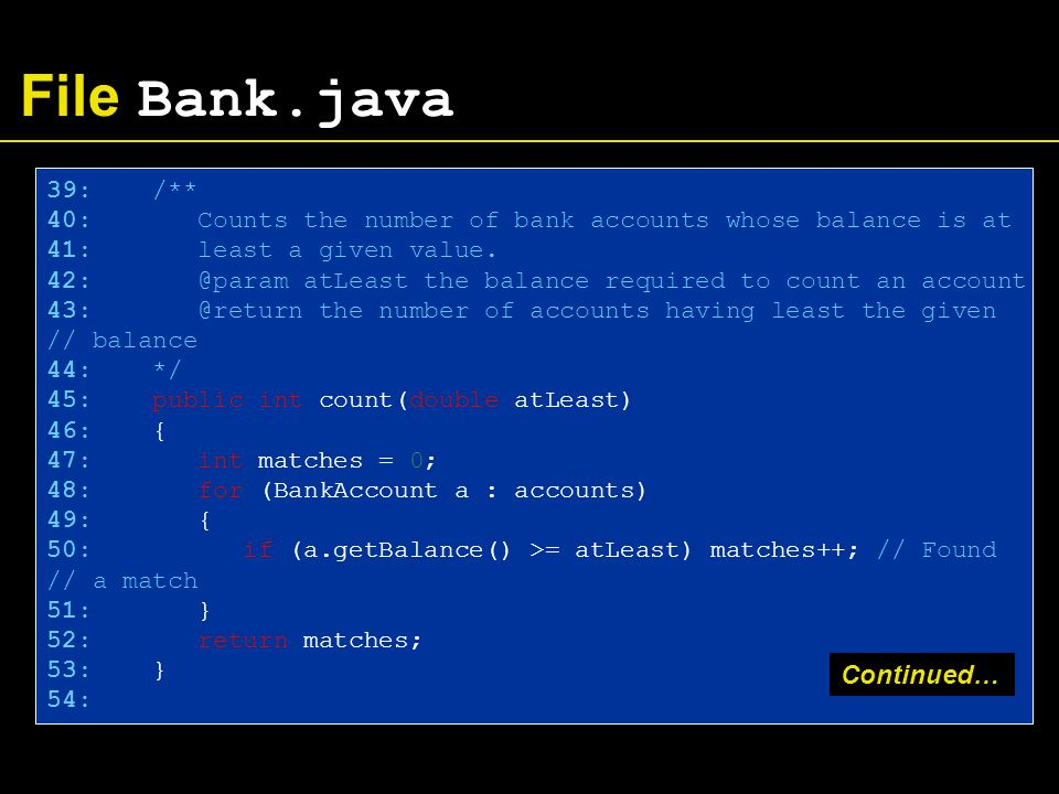 File Bank.java 39: /** 40: Counts the number of bank accounts whose balance is at 41: least a given value.