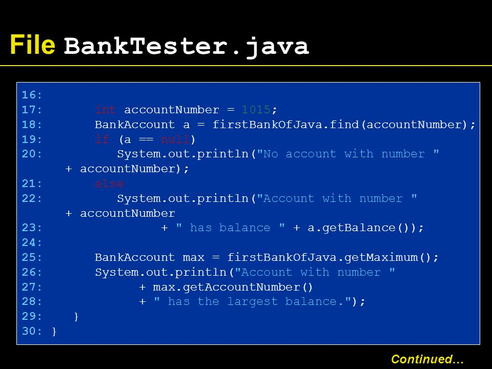 File BankTester.java 16: 17: int accountNumber = 1015; 18: BankAccount a = firstBankOfJava.find(accountNumber); 19: if (a == null) 20: System.out.println( No account with number + accountNumber); 21: else 22: System.out.println( Account with number + accountNumber 23: + has balance + a.getBalance()); 24: 25: BankAccount max = firstBankOfJava.getMaximum(); 26: System.out.println( Account with number 27: + max.getAccountNumber() 28: + has the largest balance. ); 29: } 30: } Continued…